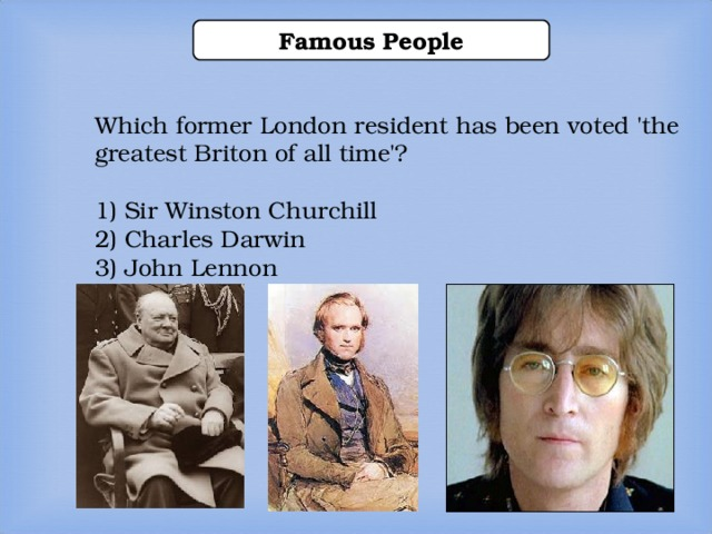 Famous People Which former London resident has been voted 'the greatest Briton of all time'? 1) Sir Winston Churchill 2) Charles Darwin 3) John Lennon Which former London resident has been voted 'the greatest Briton of all time'?  1) Sir Winston Churchill 2) Charles Darwin 3) John Lennon Which former London resident has been voted 'the greatest Briton of all time'?  1) Sir Winston Churchill 2) Charles Darwin 3) John Lennon Which former London resident has been voted 'the greatest Briton of all time'?  1) Sir Winston Churchill 2) Charles Darwin 3) John Lennon