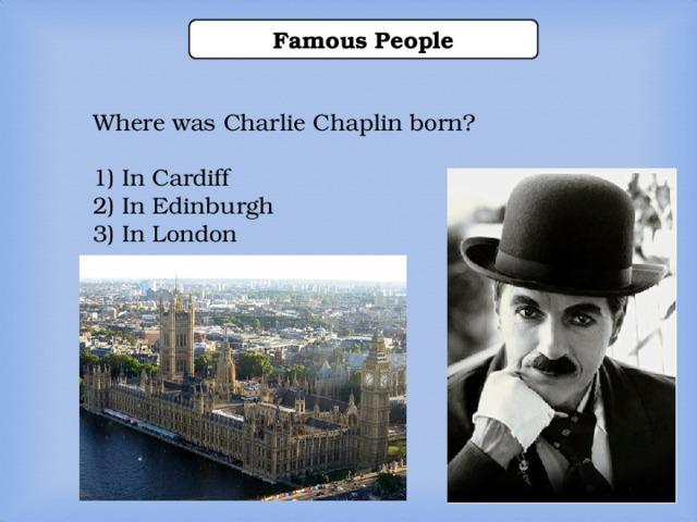Famous People Where was Charlie Chaplin born? 1) In Cardiff 2) In Edinburgh 3) In London  1) In Cardiff 2) In Edinburgh 3) In London