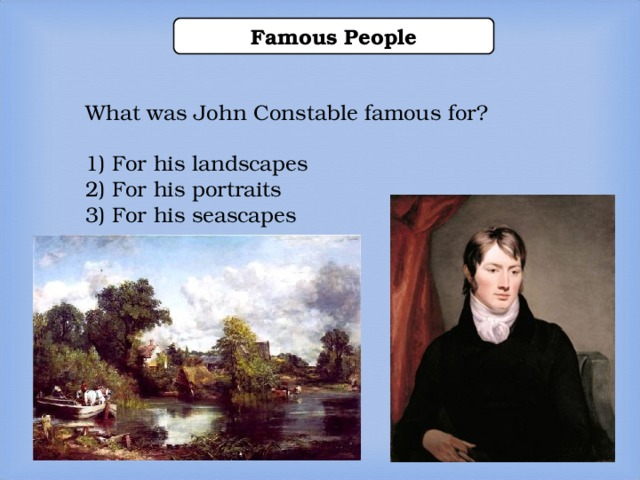 Famous People What was John Constable famous for? 1) For his landscapes 2) For his portraits 3) For his seascapes