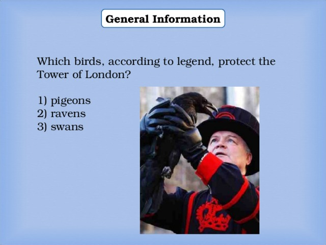 General Information Which birds, according to legend, protect the Tower of London? 1) pigeons 2) ravens 3) swans