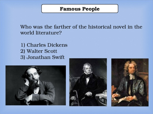 Famous People Who was the farther of the historical novel in the world literature? 1) Charles Dickens 2) Walter Scott 3) Jonathan Swift