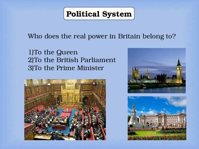 Political System Who does the real power in Britain belong to? To the Queen To the British Parliament To the Prime Minister