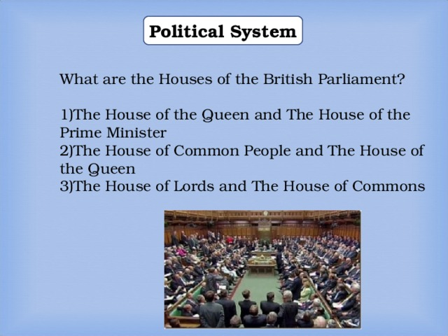 Political System What are the Houses of the British Parliament? The House of the Queen and The House of the Prime Minister The House of Common People and The House of the Queen The House of Lords and The House of Commons