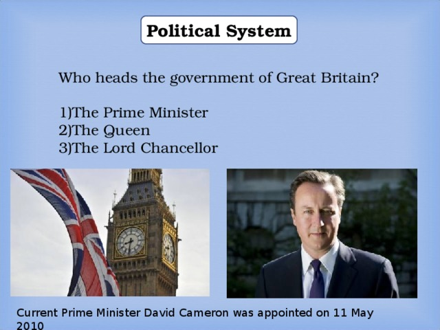 Political System Who heads the government of Great Britain? The Prime Minister The Queen The Lord Chancellor Current Prime Minister David Cameron was appointed on 11 May 2010