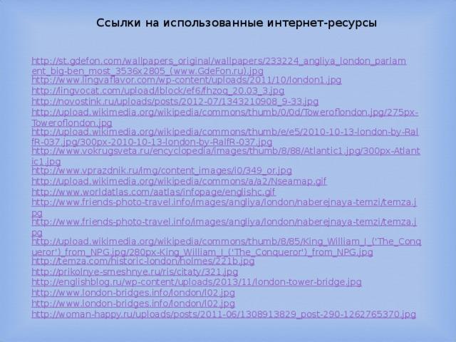 Ссылки на использованные интернет-ресурсы http://st.gdefon.com/wallpapers_original/wallpapers/233224_angliya_london_parlament_big-ben_most_3536x2805_(www.GdeFon.ru).jpg http://www.lingvaflavor.com/wp-content/uploads/2011/10/london1.jpg http://lingvocat.com/upload/iblock/ef6/fhzoq_20.03_3.jpg http://novostink.ru/uploads/posts/2012-07/1343210908_9-33.jpg http://upload.wikimedia.org/wikipedia/commons/thumb/0/0d/Toweroflondon.jpg/275px-Toweroflondon.jpg http://upload.wikimedia.org/wikipedia/commons/thumb/e/e5/2010-10-13-london-by-RalfR-037.jpg/300px-2010-10-13-london-by-RalfR-037.jpg http://www.vokrugsveta.ru/encyclopedia/images/thumb/8/88/Atlantic1.jpg/300px-Atlantic1.jpg http://www.vprazdnik.ru/img/content_images/i0/349_or.jpg http://upload.wikimedia.org/wikipedia/commons/a/a2/Nseamap.gif http://www.worldatlas.com/aatlas/infopage/englishc.gif http://www.friends-photo-travel.info/images/angliya/london/naberejnaya-temzi/temza.jpg http://www.friends-photo-travel.info/images/angliya/london/naberejnaya-temzi/temza.jpg http://upload.wikimedia.org/wikipedia/commons/thumb/8/85/King_William_I_('The_Conqueror')_from_NPG.jpg/280px-King_William_I_('The_Conqueror')_from_NPG.jpg http://temza.com/historic-london/holmes/221b.jpg http://prikolnye-smeshnye.ru/ris/citaty/321.jpg http://englishblog.ru/wp-content/uploads/2013/11/london-tower-bridge.jpg http://www.london-bridges.info/london/l02.jpg http://www.london-bridges.info/london/l02.jpg http://woman-happy.ru/uploads/posts/2011-06/1308913829_post-290-1262765370.jpg