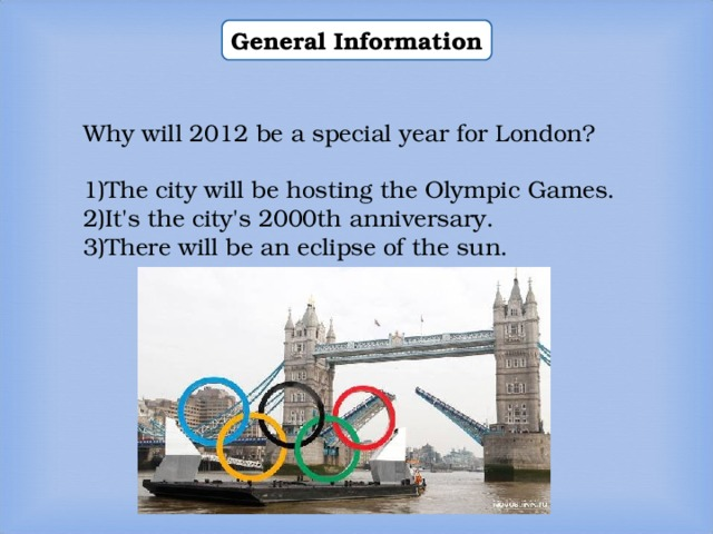 General Information Why will 2012 be a special year for London? The city will be hosting the Olympic Games. It's the city's 2000th anniversary. There will be an eclipse of the sun.