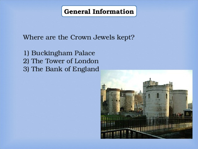 General Information Where are the Crown Jewels kept? 1) Buckingham Palace 2) The Tower of London 3) The Bank of England