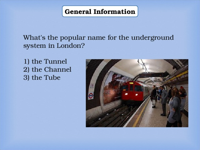 General Information What's the popular name for the underground system in London? 1) the Tunnel 2) the Channel 3) the Tube
