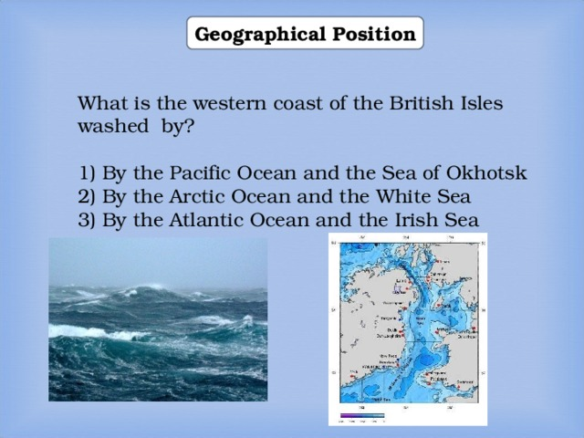 Geographical Position What is the western coast of the British Isles washed by? 1) By the Pacific Ocean and the Sea of Okhotsk 2) By the Arctic Ocean and the White Sea 3) By the Atlantic Ocean and the Irish Sea