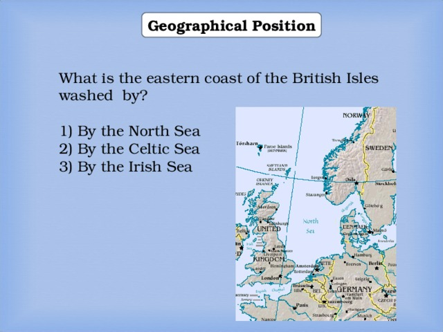 Geographical Position What is the eastern coast of the British Isles washed by? 1) By the North Sea 2) By the Celtic Sea 3) By the Irish Sea