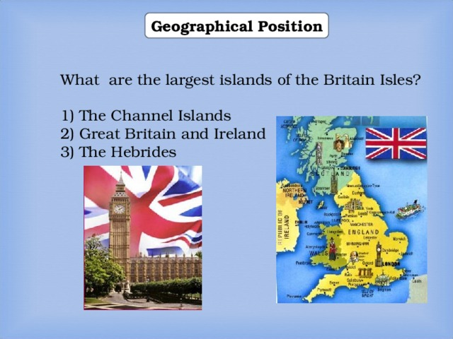 Geographical Position What are the largest islands of the Britain Isles? 1) The Channel Islands 2) Great Britain and Ireland 3) The Hebrides