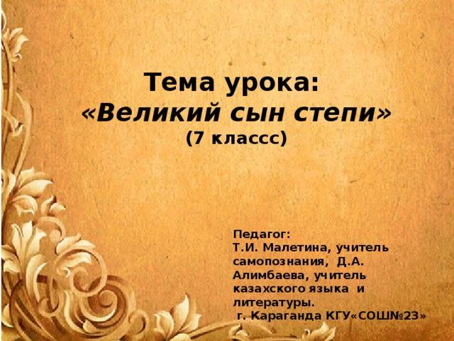 Тема урока: «Великий сын степи» (7 классс) Педагог: Т.И. Малетина, учитель самопознания, Д.А. Алимбаева, учитель казахского языка и литературы.  г. Караганда КГУ«СОШ№23»
