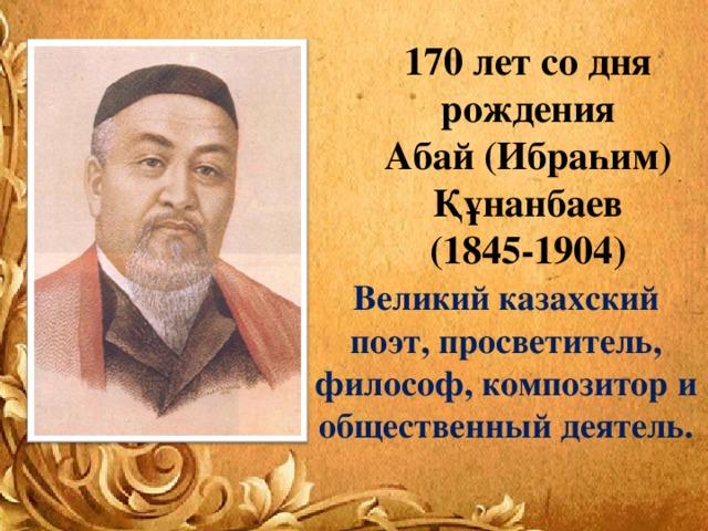 170 лет со дня рождения Абай (Ибраһим) Құнанбаев (1845-1904) Великий казахский поэт, просветитель, философ, композитор и общественный деятель.