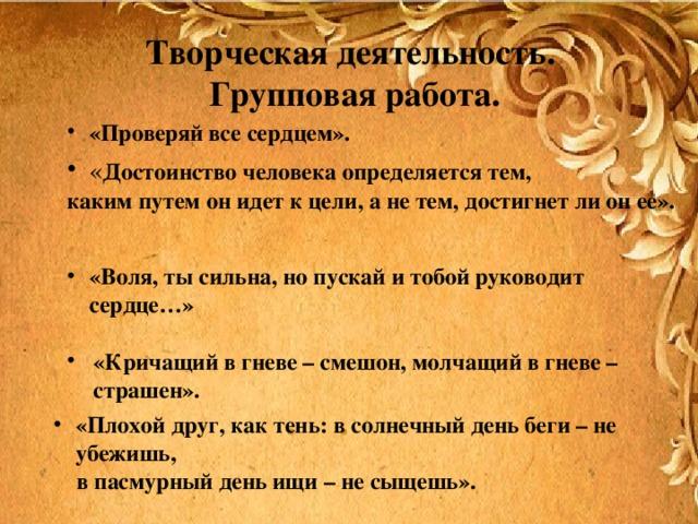 Творческая деятельность.  Групповая работа. «Проверяй все сердцем». « Достоинство человека определяется тем, каким путем он идет к цели, а не тем, достигнет ли он ее».  «Воля, ты сильна, но пускай и тобой руководит сердце…»  «Кричащий в гневе – смешон, молчащий в гневе – страшен».  «Плохой друг, как тень: в солнечный день беги – не убежишь,  в пасмурный день ищи – не сыщешь».