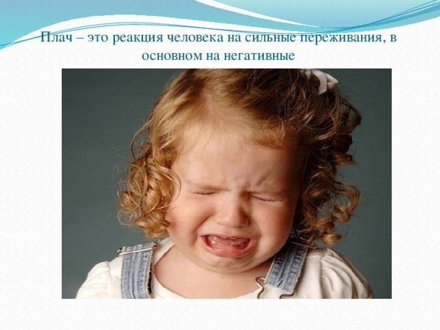 Плач – это реакция человека на сильные переживания, в основном на негативные
