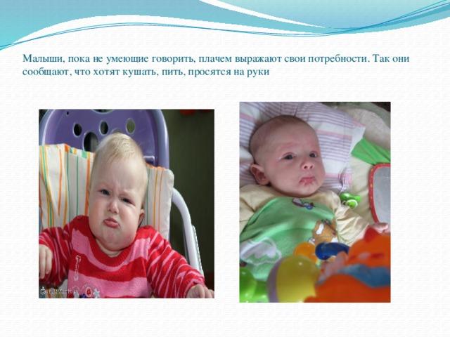 Малыши, пока не умеющие говорить, плачем выражают свои потребности. Так они сообщают, что хотят кушать, пить, просятся на руки