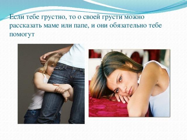 Если тебе грустно, то о своей грусти можно рассказать маме или папе, и они обязательно тебе помогут