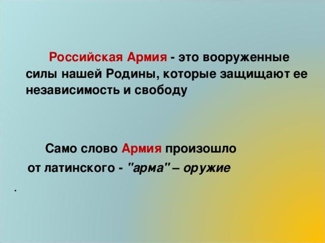 Российская Армия - это вооруженные силы нашей Родины, которые защищают ее независимость и свободу    Само слово Армия произошло  от латинского -
