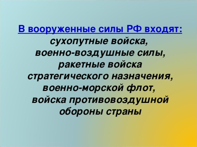 В вооруженные силы РФ входят: сухопутные войска, военно-воздушные силы, ракетные войска стратегического назначения, военно-морской флот, войска противовоздушной обороны страны