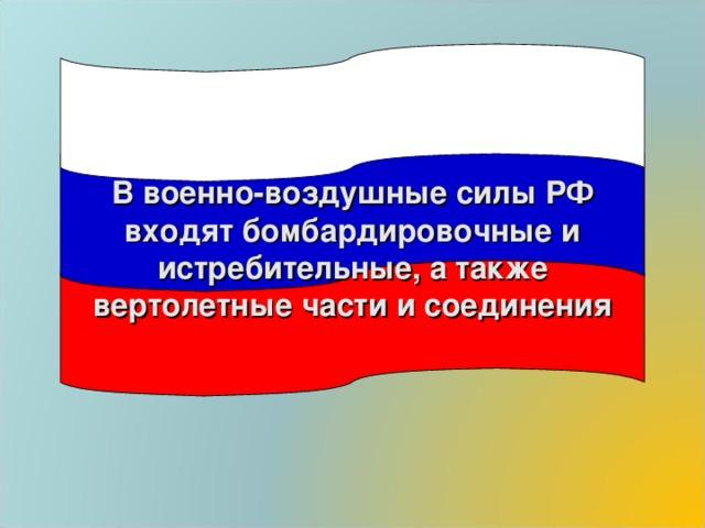 В военно-воздушные силы РФ входят бомбардировочные и истребительные, а также вертолетные части и соединения