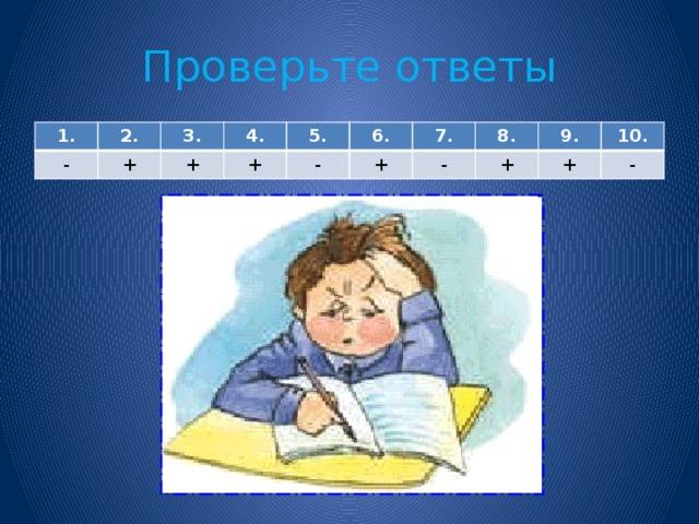 Проверьте ответы 1. - 2. + 3. 4. + + 5. 6. - + 7. 8. - + 9. 10. + -