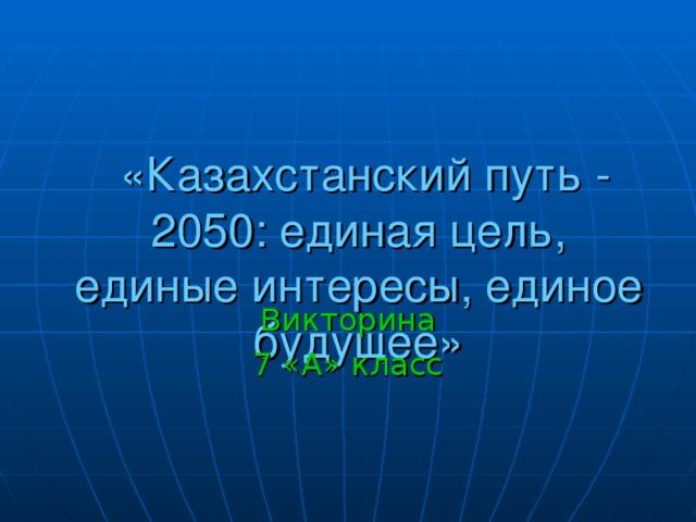 «Казахстанский путь - 2050: единая цель, единые интересы, единое будущее» Викторина 7 «А» класс