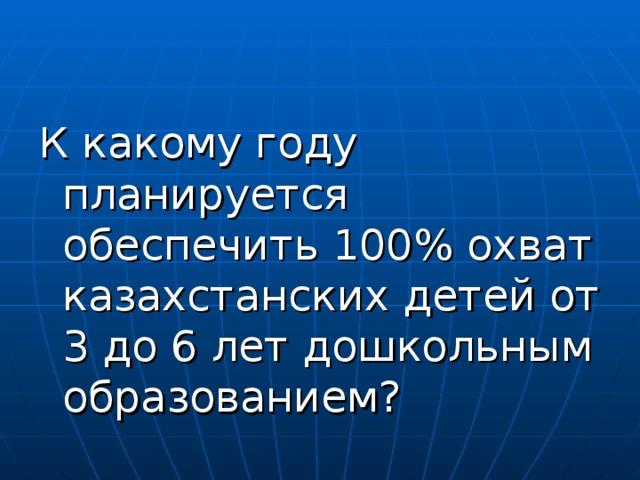 К какому году планируется обеспечить 100% охват казахстанских детей от 3 до 6 лет дошкольным образованием?