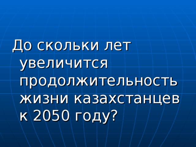 До скольки лет увеличится продолжительность жизни казахстанцев к 2050 году?