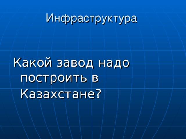 Какой завод надо построить в Казахстане?