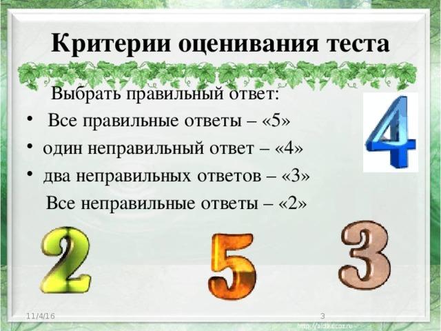 Критерии оценивания теста    Выбрать правильный ответ:  Все правильные ответы – «5» один неправильный ответ – «4» два неправильных ответов – «3»  Все неправильные ответы – «2» 11/4/16