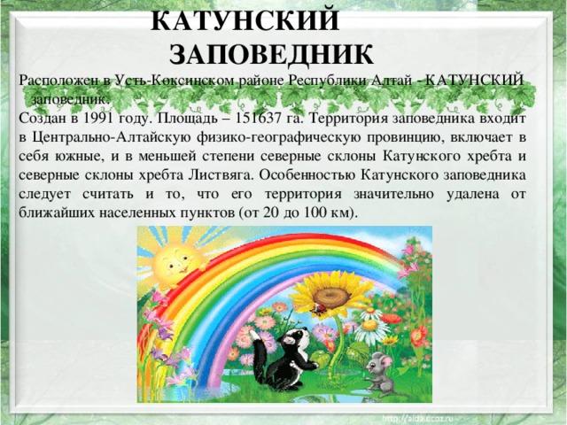 КАТУНСКИЙ ЗАПОВЕДНИК Расположен в Усть-Коксинском районе Республики Алтай - КАТУНСКИЙ заповедник. Создан в 1991 году. Площадь – 151637 га. Территория заповедника входит в Центрально-Алтайскую физико-географическую провинцию, включает в себя южные, и в меньшей степени северные склоны Катунского хребта и северные склоны хребта Листвяга. Особенностью Катунского заповедника следует считать и то, что его территория значительно удалена от ближайших населенных пунктов (от 20 до 100 км).