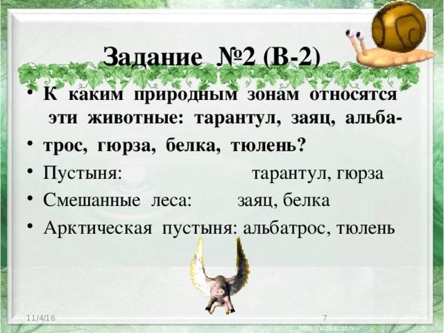 Задание №2 (В-2) К каким природным зонам относятся эти животные: тарантул, заяц, альба- трос, гюрза, белка, тюлень? Пустыня: тарантул, гюрза Смешанные леса: заяц, белка Арктическая пустыня: альбатрос, тюлень 11/4/16