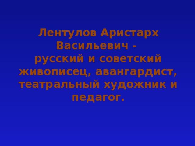 Лентулов Аристарх Васильевич -  русский и советский живописец, авангардист, театральный художник и педагог.