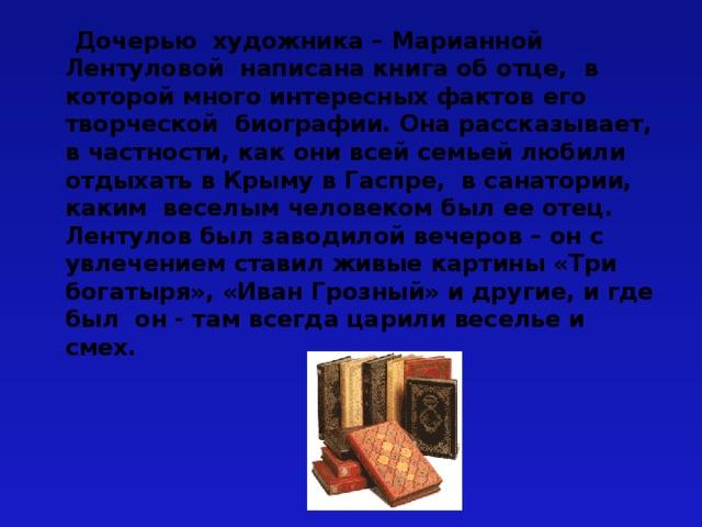 Дочерью художника – Марианной Лентуловой написана книга об отце, в которой много интересных фактов его творческой биографии. Она рассказывает, в частности, как они всей семьей любили отдыхать в Крыму в Гаспре, в санатории, каким веселым человеком был ее отец. Лентулов был заводилой вечеров – он с увлечением ставил живые картины «Три богатыря», «Иван Грозный» и другие, и где был он - там всегда царили веселье и смех.