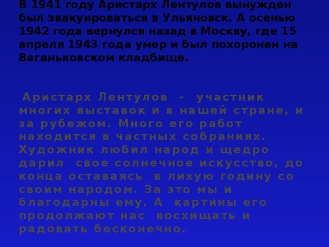 В 1941 году Аристарх Лентулов вынужден был эвакуироваться в Ульяновск. А осенью 1942 года вернулся назад в Москву, где 15 апреля 1943 года умер и был похоронен на Ваганьковском кладбище.    Аристарх Лентулов – участник многих выставок и в нашей стране, и за рубежом. Много его работ находится в частных собраниях. Художник любил народ и щедро дарил свое солнечное искусство, до конца оставаясь в лихую годину со своим народом. За это мы и благодарны ему. А картины его продолжают нас восхищать и радовать бесконечно.