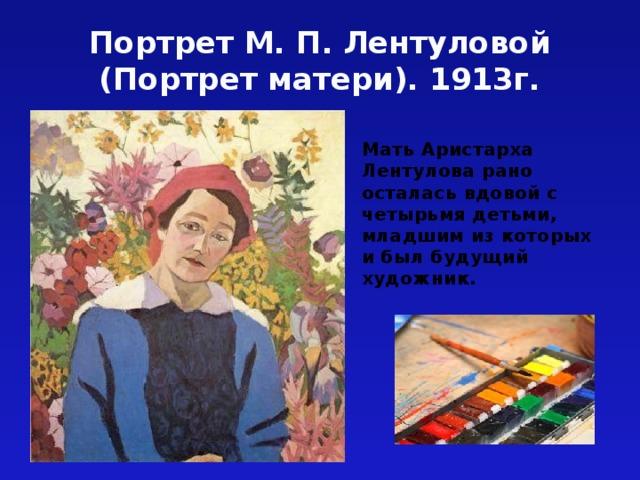 Портрет М. П. Лентуловой (Портрет матери). 1913г. Мать Аристарха Лентулова рано осталась вдовой с четырьмя детьми, младшим из которых и был будущий художник.