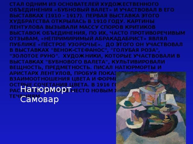 Стал одним из основателей художественного объединения«Бубновый валет» и участвовал в его выставках (1910 - 1917). Первая выставка этого худбратства открылась в 1910 году. Картины Лентулова вызывали массу споров критиков выставок объединения, по их, часто противоречивым отзывам, «непримиримый абракадабрист» являл публике «пёстрое узорочье». До этого он участвовал в выставках
