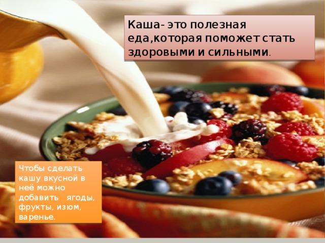 Каша-  это  полезная  еда,которая  поможет  стать  здоровыми  и  сильными . Чтобы сделать кашу вкусной в неё можно добавить ягоды, фрукты, изюм, варенье.