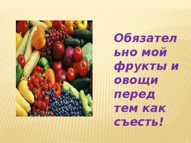 Обязательно мой фрукты и овощи перед тем как съесть!