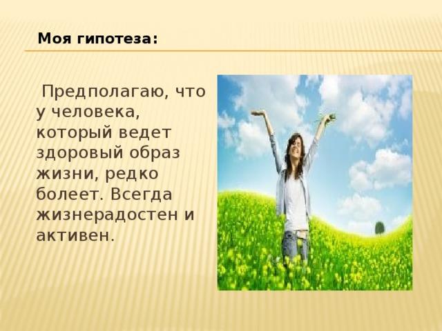 Моя гипотеза:  Предполагаю, что у человека, который ведет здоровый образ жизни, редко болеет. Всегда жизнерадостен и активен.