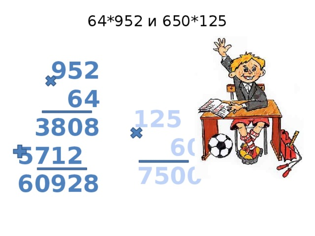 64*952 и 650*125   952  64 3808 5712 60928  125  60  7500