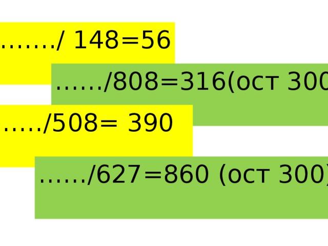 …… ./ 148=56  …… /808=316(ост 300)  …… /508= 390  …… /627=860 (ост 300)