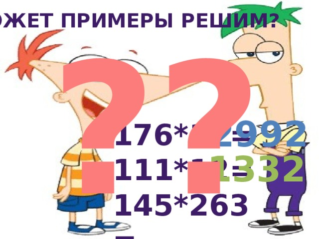 Может примеры решим? ??? 2992 176*17= 111*12= 145*263= 1332