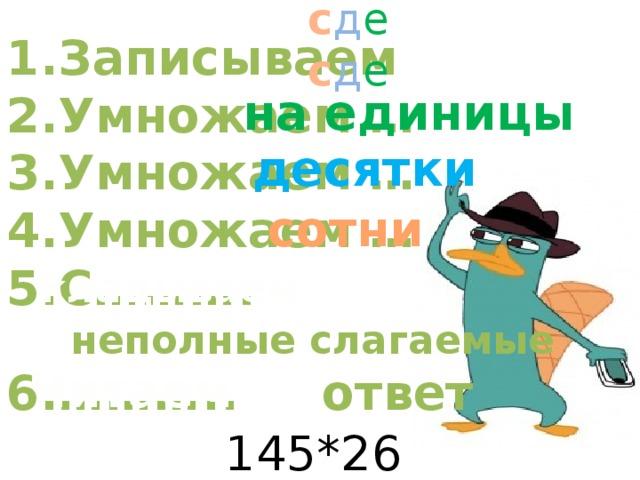 с д е с д е 1.Записываем 2.Умножаем … 3.Умножаем … 4.Умножаем … 5.С………. неполные слагаемые 6.……….. ответ на единицы десятки сотни кладываем Читаем 145*263=
