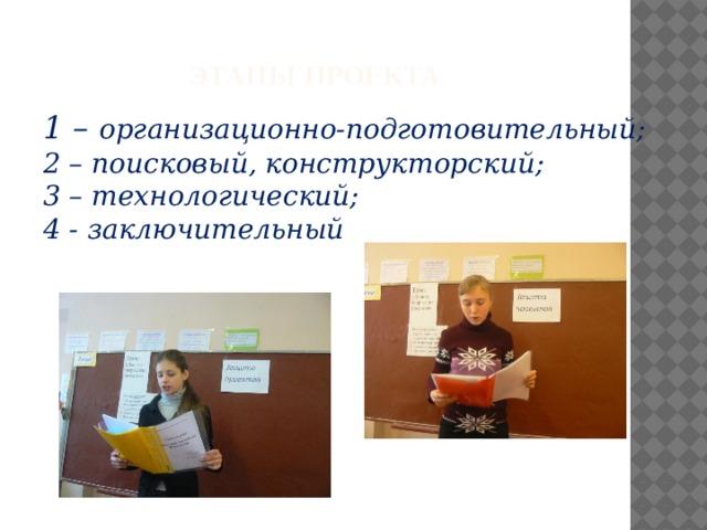 Этапы проекта   1 – организационно-подготовительный; 2 – поисковый, конструкторский; 3 – технологический; 4 - заключительный