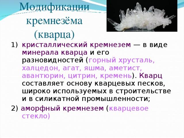 Модификации кремнезёма (кварца) кристаллический кремнезем — в виде минерала кварца и его разновидностей ( горный хрусталь, халцедон, агат, яшма, аметист, авантюрин, цитрин, кремень ). Кварц составляет основу кварцевых песков, широко используемых в строительстве и в силикатной промышленности; 2) аморфный кремнезем ( кварцевое стекло)