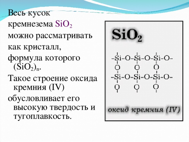 Весь кусок кремнезема SiO 2  можно рассматривать как кристалл, формула которого (SiO 2 ) n . Такое строение оксида кремния (IV) обусловливает его высокую твердость и тугоплавкость.