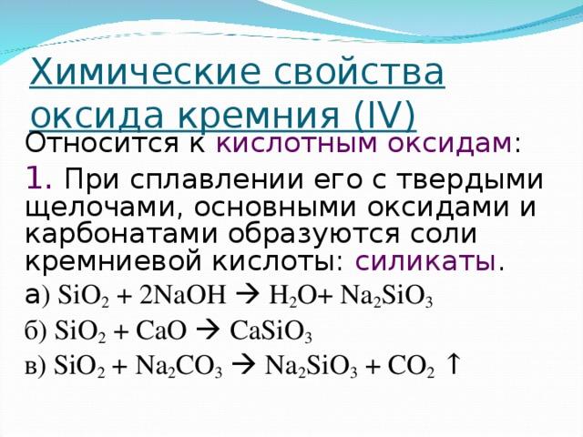 Химические свойства оксида кремния ( IV) Относится к кислотным оксидам : 1.  При сплавлении его с твердыми щелочами, основными оксидами и карбонатами образуются соли кремниевой кислоты: силикаты . а ) SiO 2 + 2NaOH  H 2 O+ Na 2 SiO 3    б ) SiO 2 + CaO  CaSiO 3 в ) SiO 2 + Na 2 CO 3   Na 2 SiO 3 + CO 2 ↑