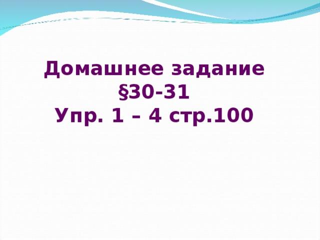 Домашнее задание §30-31 Упр. 1 – 4 стр.100