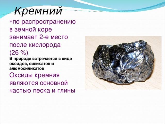 Кремний по распространению в земной коре занимает 2-е место после кислорода (26 %) В природе встречается в виде оксидов, силикатов и алюмосиликатов Оксиды кремния являются основной частью песка и глины